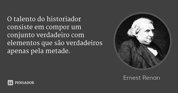 O talento do historiador consiste em compor um conjunto verdadeiro com elementos que são verdadeiros apenas pela metade.... Frase de Ernest Renan.