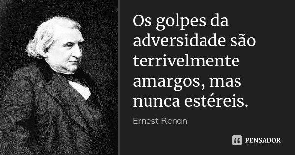 Os golpes da adversidade são terrivelmente amargos, mas nunca estéreis.... Frase de Ernest Renan.