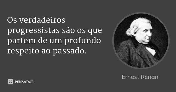 Os verdadeiros progressistas são os que partem de um profundo respeito ao passado.... Frase de Ernest Renan.