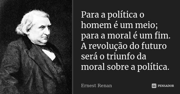 Para a política o homem é um meio; para a moral é um fim. A revolução do futuro será o triunfo da moral sobre a política.... Frase de Ernest Renan.