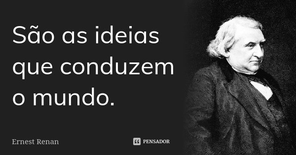 São as ideias que conduzem o mundo.... Frase de Ernest Renan.