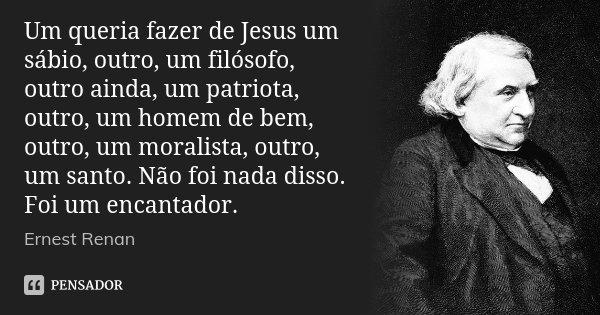 Um queria fazer de Jesus um sábio, outro, um filósofo, outro ainda, um patriota, outro, um homem de bem, outro, um moralista, outro, um santo. Não foi nada diss... Frase de Ernest Renan.
