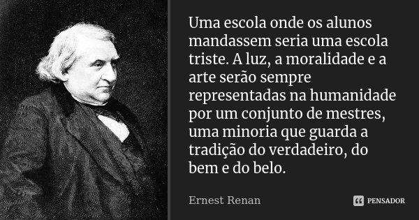 Uma escola onde os alunos mandassem seria uma escola triste. A luz, a moralidade e a arte serão sempre representadas na humanidade por um conjunto de mestres, u... Frase de Ernest Renan.