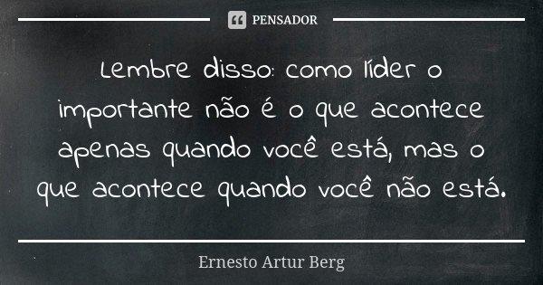 Lembre disso: como líder o importante não é o que acontece apenas quando você está, mas o que acontece quando você não está.... Frase de Ernesto Artur Berg.