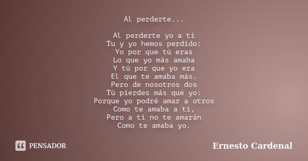 Al Perderte Al Perderte Yo A Ti Tu Y Ernesto Cardenal