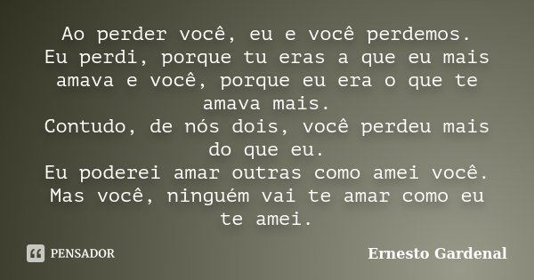 Ao perder você, eu e você perdemos. Eu perdi, porque tu eras a que eu mais amava e você, porque eu era o que te amava mais. Contudo, de nós dois, você perdeu ma... Frase de Ernesto Gardenal.