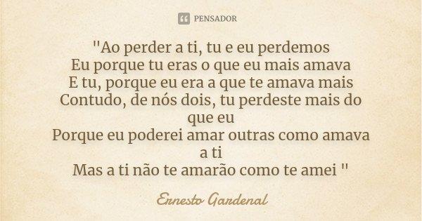 """""""Ao perder a ti, tu e eu perdemos Eu porque tu eras o que eu mais amava E tu, porque eu era a que te amava mais Contudo, de nós dois, tu perdeste mais do q... Frase de Ernesto Gardenal."""