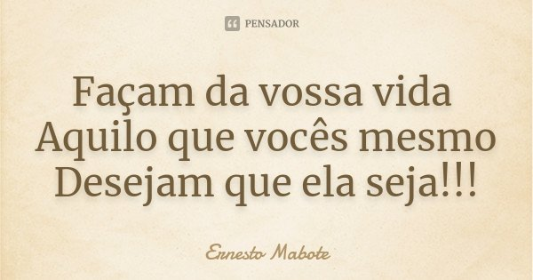 Façam da vossa vida Aquilo que vocês mesmo Desejam que ela seja!!!... Frase de Ernesto Mabote.