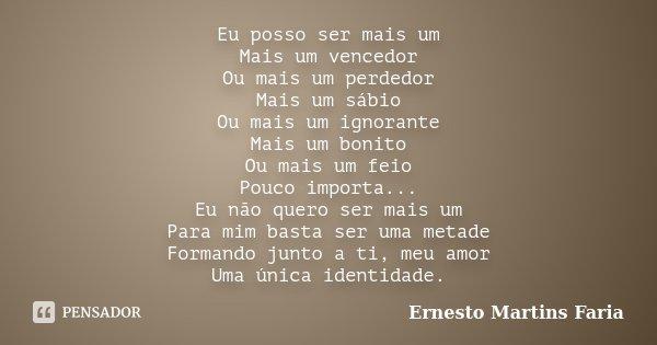 Eu posso ser mais um Mais um vencedor Ou mais um perdedor Mais um sábio Ou mais um ignorante Mais um bonito Ou mais um feio Pouco importa... Eu não quero ser ma... Frase de Ernesto Martins Faria.