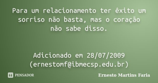 Para um relacionamento ter êxito um sorriso não basta, mas o coração não sabe disso. Adicionado em 28/07/2009 (ernestomf@ibmecsp.edu.br)... Frase de Ernesto Martins Faria.
