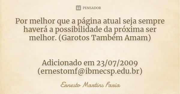 Por melhor que a página atual seja sempre haverá a possibilidade da próxima ser melhor. (Garotos Também Amam) Adicionado em 23/07/2009 (ernestomf@ibmecsp.edu.br... Frase de Ernesto Martins Faria.