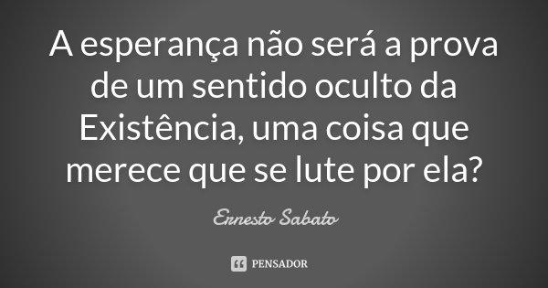 A esperança não será a prova de um sentido oculto da Existência, uma coisa que merece que se lute por ela?... Frase de Ernesto Sábato.