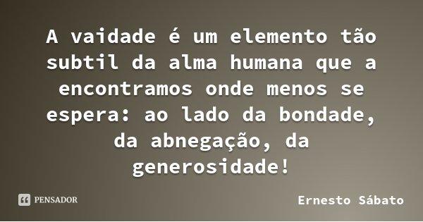 A vaidade é um elemento tão subtil da alma humana que a encontramos onde menos se espera: ao lado da bondade, da abnegação, da generosidade!... Frase de Ernesto Sábato.