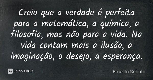 Creio que a verdade é perfeita para a matemática, a química, a filosofia, mas não para a vida. Na vida contam mais a ilusão, a imaginação, o desejo, a esperança... Frase de Ernesto Sábato.