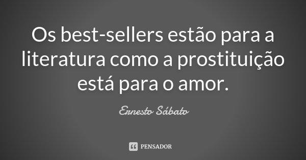 Os best-sellers estão para a literatura como a prostituição está para o amor.... Frase de Ernesto Sabato.