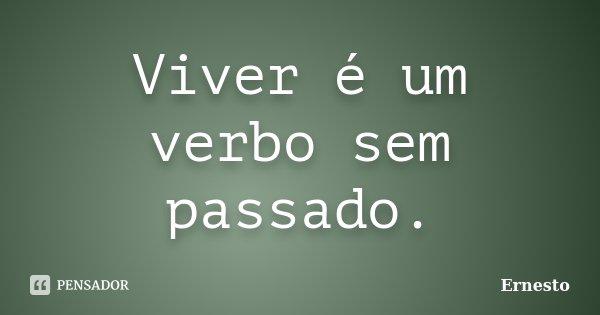 Viver é um verbo sem passado.... Frase de Ernesto.