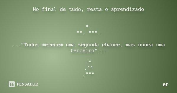 """No final de tudo, resta o aprendizado º. ºº. ººº. ...""""Todos merecem uma segunda chance, mas nunca uma terceira""""... .º .ºº .ººº... Frase de er."""