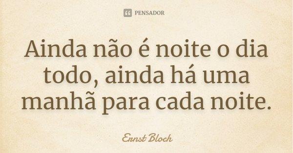 Ainda não é noite o dia todo, ainda há uma manhã para cada noite.... Frase de Ernst Bloch.