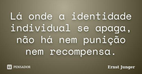 Lá onde a identidade individual se apaga, não há nem punição nem recompensa.... Frase de Ernst Junger.