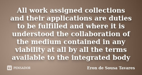 All work assigned collections and their applications are duties to be fulfilled and where it is understood the collaboration of the medium contained in any viab... Frase de Eron de Sousa Tavares.