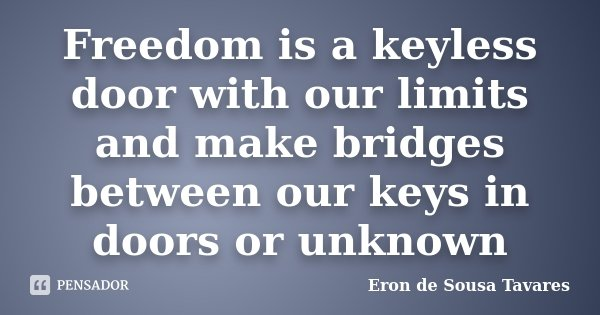 Freedom is a keyless door with our limits and make bridges between our keys in doors or unknown... Frase de Eron de Sousa Tavares.