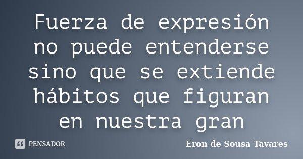 Fuerza de expresión no puede entenderse sino que se extiende hábitos que figuran en nuestra gran... Frase de Eron de Sousa Tavares.