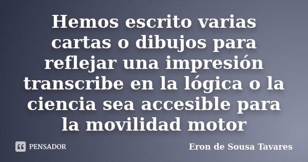 Hemos escrito varias cartas o dibujos para reflejar una impresión transcribe en la lógica o la ciencia sea accesible para la movilidad motor... Frase de Eron de Sousa Tavares.