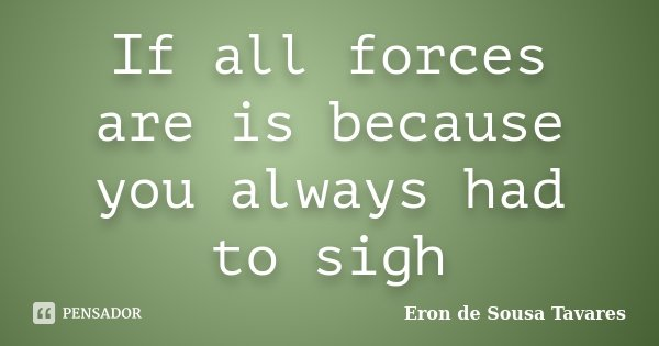 If all forces are is because you always had to sigh... Frase de Eron de Sousa Tavares.