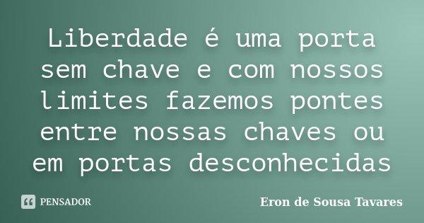 Liberdade é uma porta sem chave e com nossos limites fazemos pontes entre nossas chaves ou em portas desconhecidas... Frase de Eron de Sousa Tavares.
