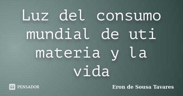 Luz del consumo mundial de uti materia y la vida... Frase de Eron de Sousa Tavares.