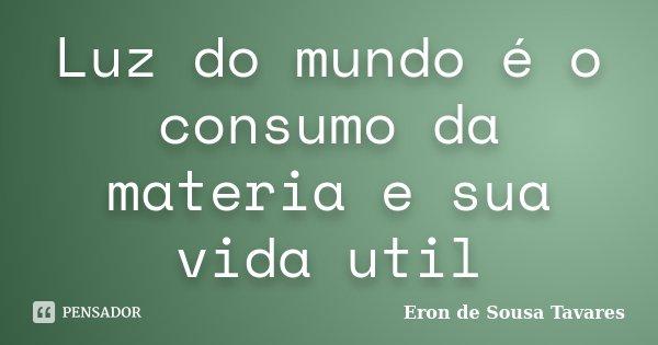Luz do mundo é o consumo da materia e sua vida util... Frase de Eron de Sousa Tavares.
