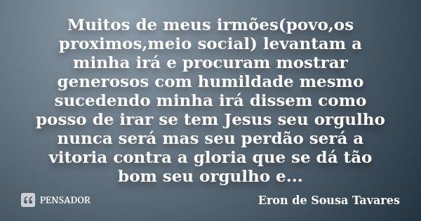 Muitos de meus irmões(povo,os proximos,meio social) levantam a minha irá e procuram mostrar generosos com humildade mesmo sucedendo minha irá dissem como posso ... Frase de Eron de Sousa Tavares.