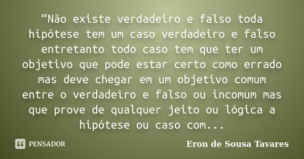 """df46c7cb0d """"Não existe verdadeiro e falso toda hipótese tem um caso verdadeiro e falso  entretanto todo. """""""