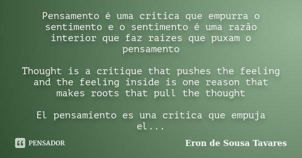 Pensamento é uma critica que empurra o sentimento e o sentimento é uma razão interior que faz raizes que puxam o pensamento Thought is a critique that pushes th... Frase de Eron de Sousa Tavares.