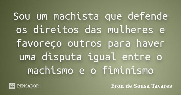 Sou um machista que defende os direitos das mulheres e favoreço outros para haver uma disputa igual entre o machismo e o fiminismo... Frase de Eron de Sousa Tavares.