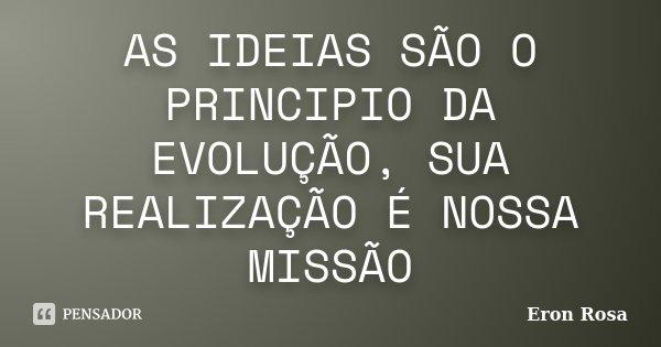 AS IDEIAS SÃO O PRINCIPIO DA EVOLUÇÃO, SUA REALIZAÇÃO É NOSSA MISSÃO... Frase de ERON ROSA.
