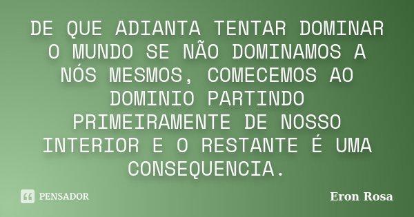 DE QUE ADIANTA TENTAR DOMINAR O MUNDO SE NÃO DOMINAMOS A NÓS MESMOS, COMECEMOS AO DOMINIO PARTINDO PRIMEIRAMENTE DE NOSSO INTERIOR E O RESTANTE É UMA CONSEQUENC... Frase de Eron Rosa.