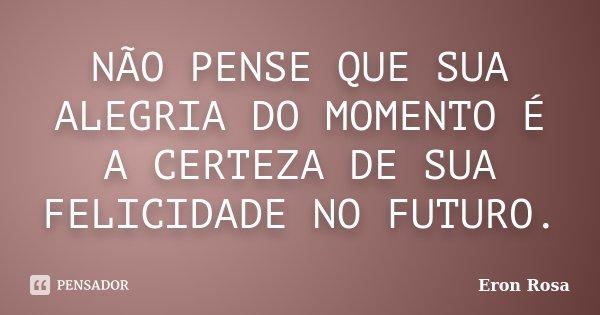 NÃO PENSE QUE SUA ALEGRIA DO MOMENTO É A CERTEZA DE SUA FELICIDADE NO FUTURO.... Frase de ERON ROSA.