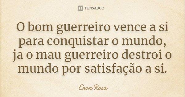 O bom guerreiro vence a si para conquistar o mundo, ja o mau guerreiro destroi o mundo por satisfação a si.... Frase de Eron Rosa.