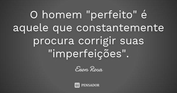 """O homem """"perfeito"""" é aquele que constantemente procura corrigir suas """"imperfeições""""... Frase de Eron Rosa."""