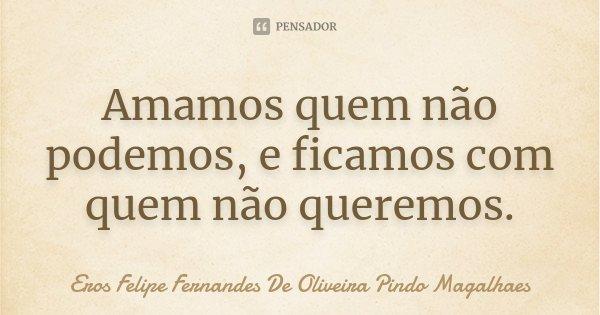 Amamos quem não podemos, e ficamos com quem não queremos.... Frase de Eros Felipe Fernandes De Oliveira Pindo Magalhaes.