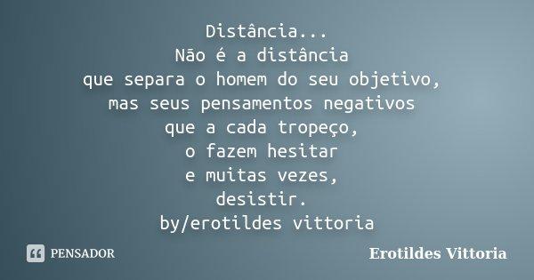 Distância... Não é a distância que separa o homem do seu objetivo, mas seus pensamentos negativos que a cada tropeço, o fazem hesitar e muitas vezes, desistir. ... Frase de erotildes vittoria.