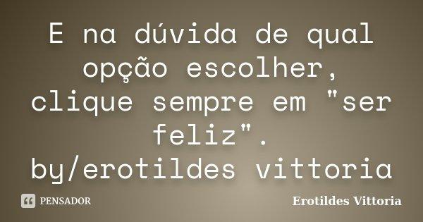 """E na dúvida de qual opção escolher, clique sempre em """"ser feliz"""". by/erotildes vittoria... Frase de erotildes vittoria."""