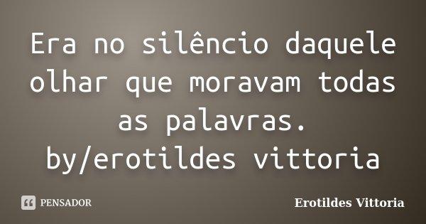 Era no silêncio daquele olhar que moravam todas as palavras. by/erotildes vittoria... Frase de erotildes vittoria.