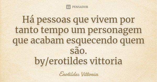Há pessoas que vivem por tanto tempo um personagem que acabam esquecendo quem são. by/erotildes vittoria... Frase de erotildes vittoria.