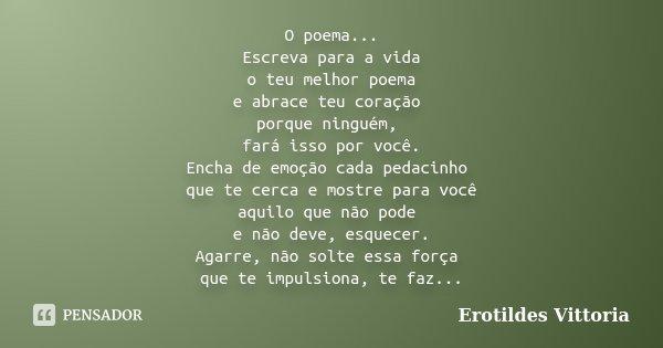 O poema... Escreva para a vida o teu melhor poema e abrace teu coração porque ninguém, fará isso por você. Encha de emoção cada pedacinho que te cerca e mostre ... Frase de erotildes vittoria.