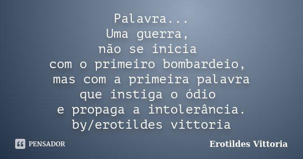 Palavra... Uma guerra, não se inicia com o primeiro bombardeio, mas com a primeira palavra que instiga o ódio e propaga a intolerância. by/erotildes vittoria... Frase de erotildes vittoria.