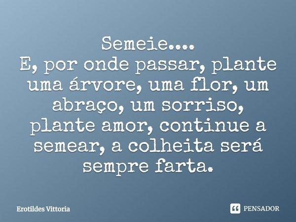Semeie.... ...e por onde passar, plante uma árvore, uma flor, um abraço, um sorriso, plante amor, continue a semear, a colheita será sempre farta. by/erotildes ... Frase de erotildes vittoria.