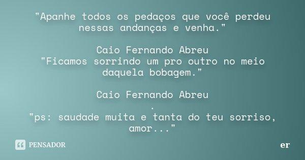 """""""Apanhe todos os pedaços que você perdeu nessas andanças e venha."""" Caio Fernando Abreu """"Ficamos sorrindo um pro outro no meio daquela bobagem.&qu... Frase de er."""