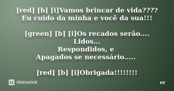 [red] [b] [i]Vamos brincar de vida???? Eu cuido da minha e você da sua!!! [green] [b] [i]Os recados serão.... Lidos... Respondidos, e Apagados se necessário....... Frase de er.
